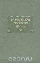 Аристенет, Евматий Макремволит - Византийская любовная проза