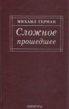 Михаил Герман - Сложное прошедшее