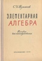 Савелий Туманов - Элементарная алгебра. Пособие для самообразования