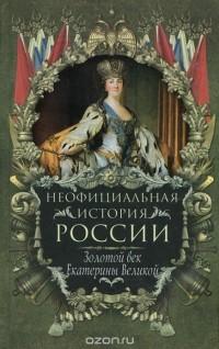 Вольдемар Балязин - Неофициальная история России. Золотой век Екатерины Великой