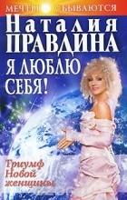 Наталия Правдина - Я люблю себя! Триумф Новой женщины