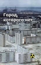 Александр Эсаулов - Город, которого нет