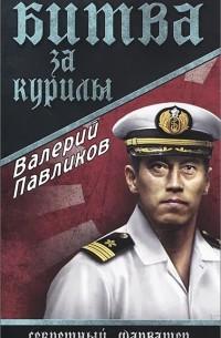 Валерий Павликов - Битва за Курилы