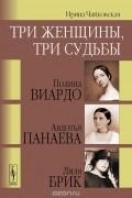 Ирина Чайковская - Три женщины, три судьбы. Полина Виардо, Авдотья Панаева и Лиля Брик