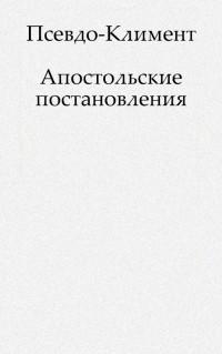 Пер. с древнегреч. И. Новгородова — Постановления святых апостолов, чрез св. Климента, епископа и гражданина Римского преданные