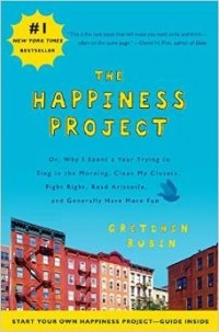 Gretchen Rubin - The Happiness Project: Or, Why I Spent a Year Trying to Sing in the Morning, Clean My Closets, Fight Right, Read Aristotle, and Generally Have More Fun