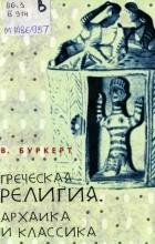 Буркерт В. - Греческая религия: Архаика и классика