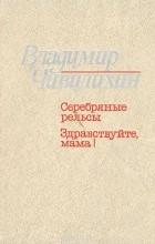 Владимир Чивилихин - Серебряные рельсы. Здравствуйте, мама! (сборник)