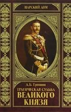 Дмитрий Гришин - Трагическая судьба Великого князя