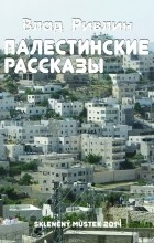 Влад Ривлин - Палестинские рассказы (сборник)