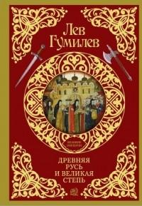 Лев Гумилёв - Древняя Русь и Великая степь