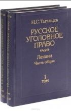 Николай Таганцев - Русское уголовное право. Лекции. Часть общая. В 2 томах (комплект из 2 книг)