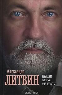 Александр Литвин - Выше Бога не буду