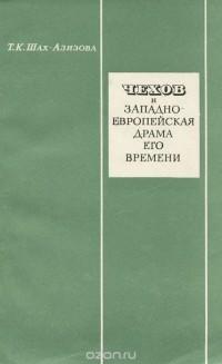Чехов и западно-европейская драма его времени - Татьяна Шах-Азизова