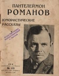 Пантелеймон Романов - Пантелеймон Романов. Юмористические рассказы