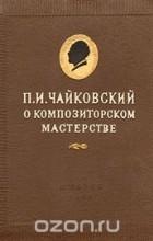Пётр Чайковский - О композиторском мастерстве