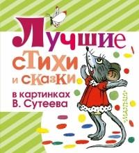- Лучшие стихи и сказки в картинках В. Сутеева