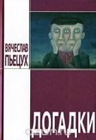 Вячеслав Пьецух - Догадки (сборник)