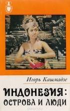 Игорь Кашмадзе - Индонезия: Острова и люди