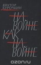 Виктор Курочкин - На войне, как на войне
