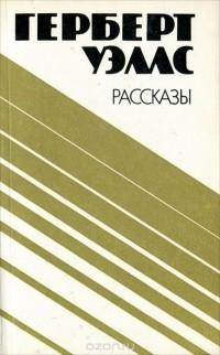 Герберт Уэллс - Рассказы (сборник)