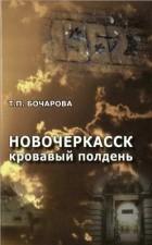 Татьяна Бочарова - Новочеркасск: кровавый полдень
