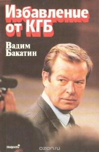 Вадим Бакатин - Избавление от КГБ
