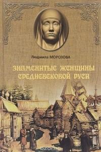 Людмила Морозова - Знаменитые женщины Средневековой Руси