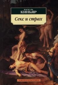 Паскаль Киньяр - Секс и страх