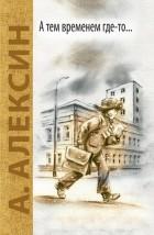 Анатолий Алексин - А тем временем где-то... Поздний ребёнок (сборник)