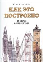 Дэвид Маколи - Как это построено. От мостов до небоскребов. Иллюстрированная энциклопедия