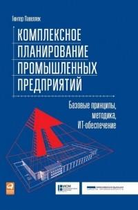 Павеллек Гюнтер - Комплексное планирование промышленных предприятий. Базовые принципы, методика, ИТ-обеспечение
