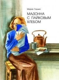 Мария Глушко - Мадонна с пайковым хлебом