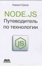 Кирилл Сухов - Node.js. Путеводитель по технологии