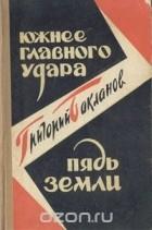 Григорий Бакланов - Южнее главного удара. Пядь земли