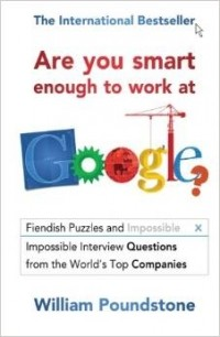 William Poundstone - Are You Smart Enough to Work at Google?: Fiendish Puzzles and Impossible Interview Questions from the World's Top Companies