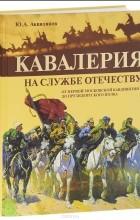 Ю. Аквилянов - Кавалерия на службе Отечеству. От первой московской кавдивизии до президентского полка