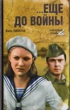 Виль Липатов - …Еще до войны (сборник)