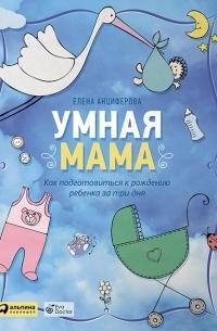 Елена Анциферова - Умная мама. Как подготовиться к рождению ребенка за три дня