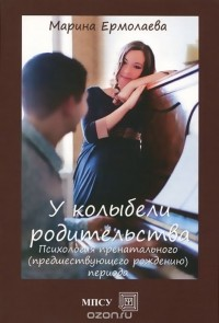 Марина Ермолаева - У колыбели родительства. Психология  пренатального (предшествующего рождению) периода