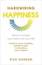 Рик Хансон  - Hardwiring Happiness: How to Reshape Your Brain and Your Life