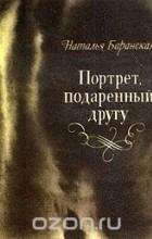 Наталья Баранская - Портрет подаренный другу