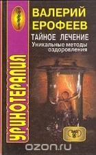 Валерий Ерофеев — Уринотерапия. Тайное лечение. Уникальные методы оздоровления