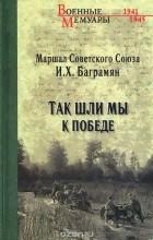 И.Х. Баграмян - Так шли мы к победе