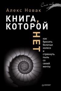 Алекс Новак - Книга, которой нет. Как бросить беличье колесо и стряхнуть пыль со своей мечты
