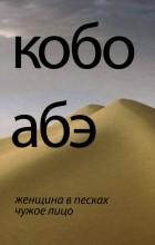 Кобо Абэ - Женщина в песках. Чужое лицо (сборник)
