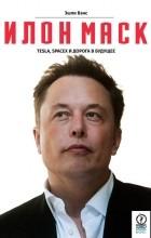 Эшли Вэнс - Илон Маск. Tesla, SpaceX и дорога в будущее