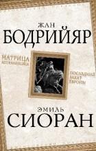 Жан Бодрийяр, Эмиль Чоран - Матрица Апокалипсиса. Последний закат Европы (сборник)