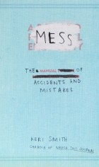 Keri Smith - Mess: The Manual of Accidents and Mistakes