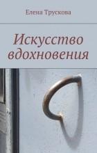 Елена Трускова - Искусство вдохновения